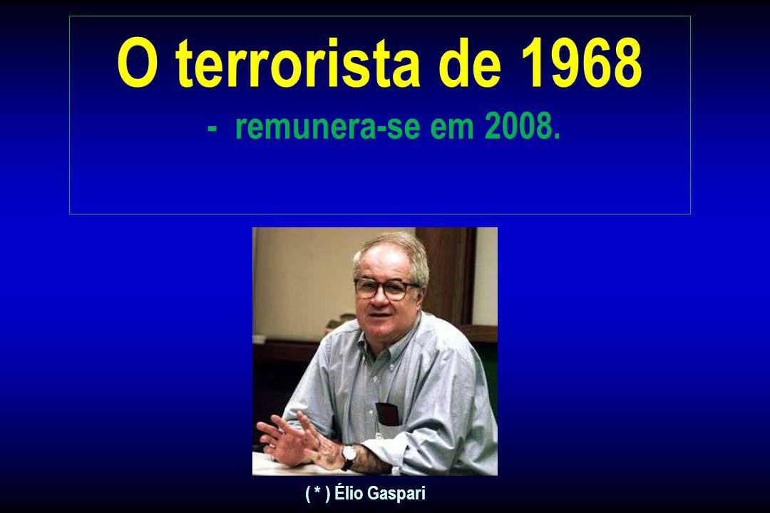 O terrorista de 1968 - remunera-se em 2008. A maioria de nós outros já sabemos, mas... para reavivar a memória dos brasileiros, que não tem tempo ou n