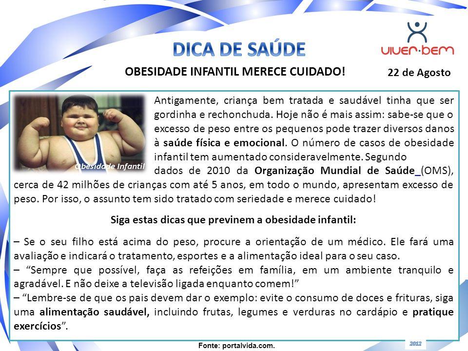 OBESIDADE INFANTIL MERECE CUIDADO! 22 de Agosto Antigamente, criança bem tratada e saudável tinha que ser gordinha e rechonchuda. Hoje não é mais assi