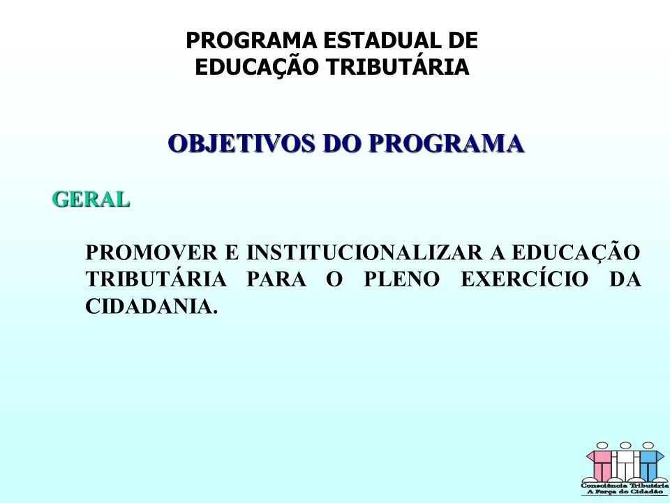 PROGRAMA ESTADUAL DE EDUCAÇÃO TRIBUTÁRIA OBJETIVOS DO PROGRAMA GERAL PROMOVER E INSTITUCIONALIZAR A EDUCAÇÃO TRIBUTÁRIA PARA O PLENO EXERCÍCIO DA CIDA