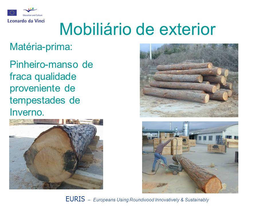 EURIS – Europeans Using Roundwood Innovatively & Sustainably Mobiliário de exterior Matéria-prima: Pinheiro-manso de fraca qualidade proveniente de te