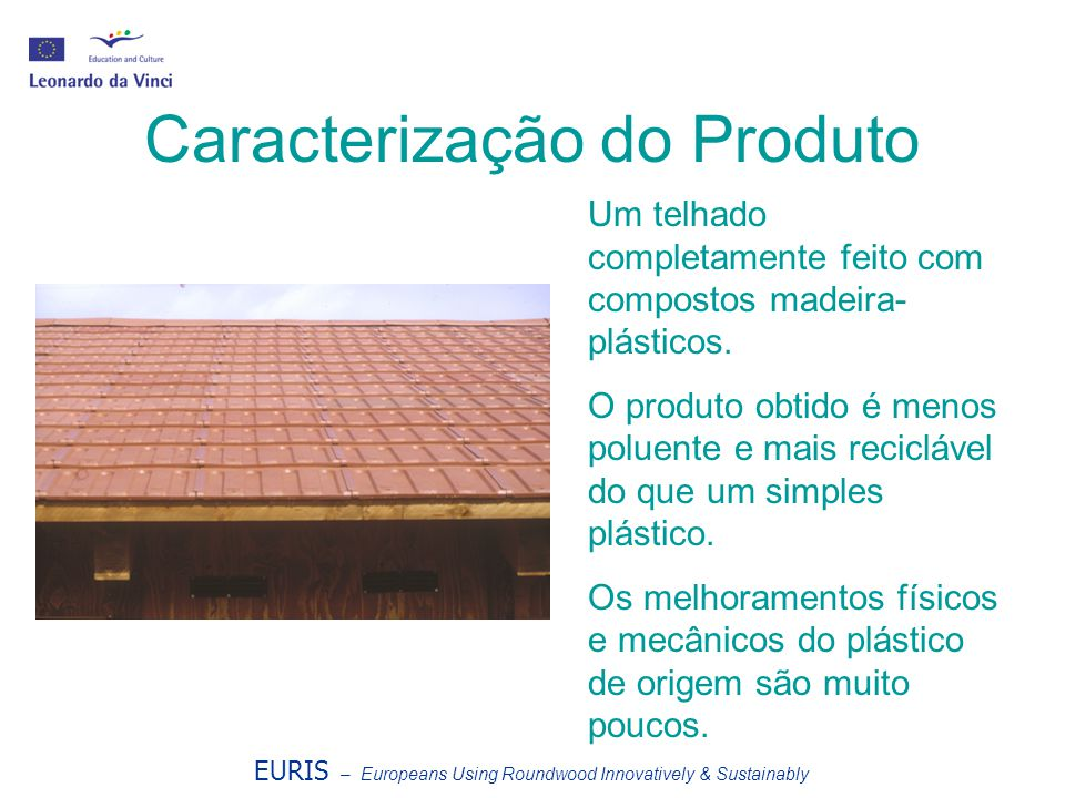 EURIS – Europeans Using Roundwood Innovatively & Sustainably Caracterização do Produto Um telhado completamente feito com compostos madeira- plásticos