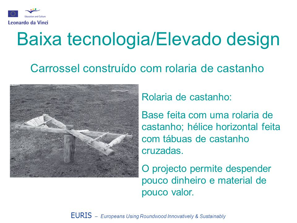 EURIS – Europeans Using Roundwood Innovatively & Sustainably Baixa tecnologia/Elevado design Rolaria de castanho: Base feita com uma rolaria de castan
