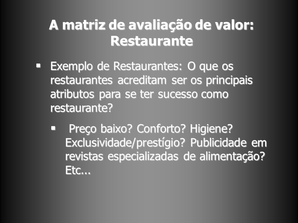 A matriz de avaliação de valor: Restaurante Exemplo de Restaurantes: O que os restaurantes acreditam ser os principais atributos para se ter sucesso como restaurante.