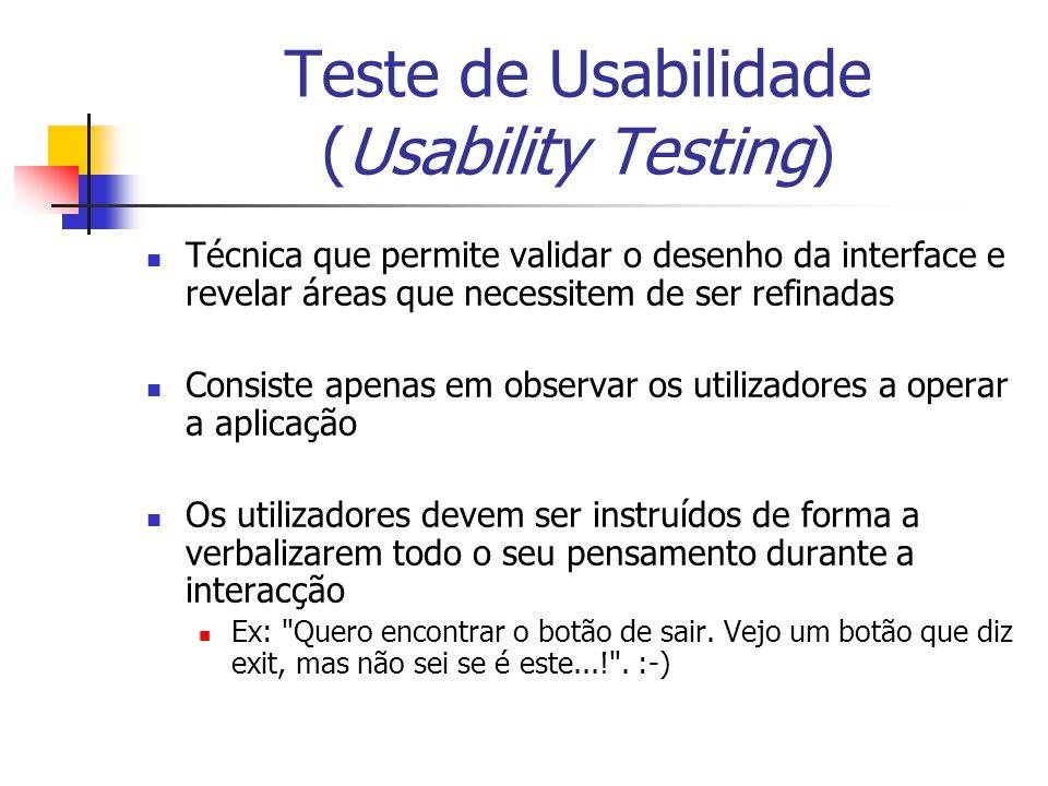 Teste de Usabilidade (Usability Testing) Técnica que permite validar o desenho da interface e revelar áreas que necessitem de ser refinadas Consiste a