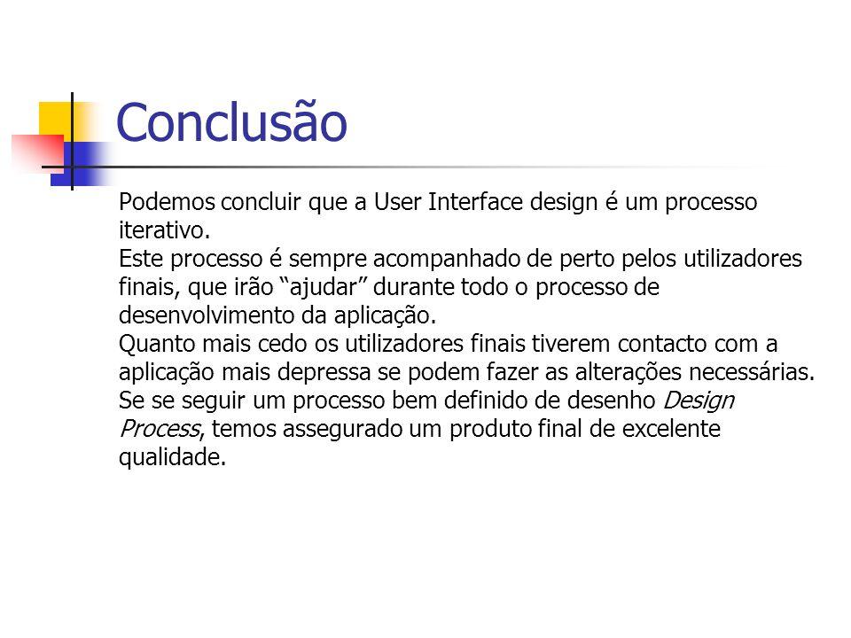 Conclusão Podemos concluir que a User Interface design é um processo iterativo. Este processo é sempre acompanhado de perto pelos utilizadores finais,