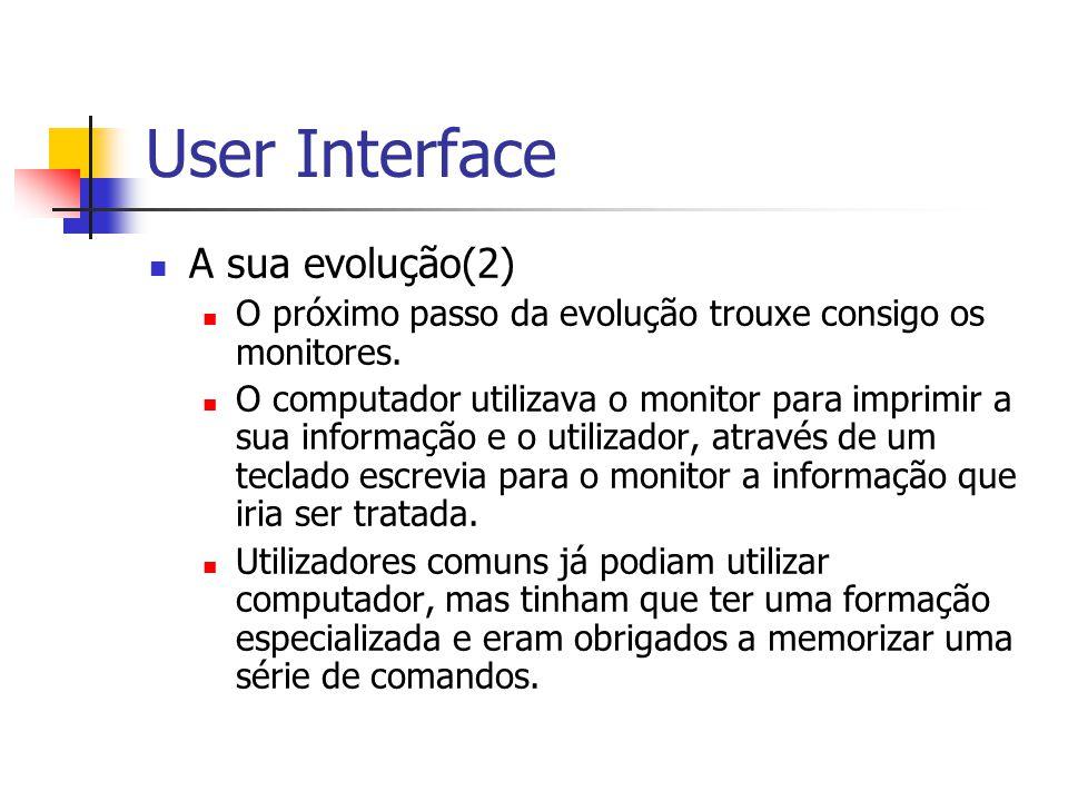 User Interface A sua evolução(2) O próximo passo da evolução trouxe consigo os monitores. O computador utilizava o monitor para imprimir a sua informa
