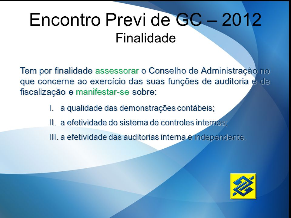 Encontro Previ de GC – 2012 Finalidade Tem por finalidade assessorar o Conselho de Administração no que concerne ao exercício das suas funções de audi