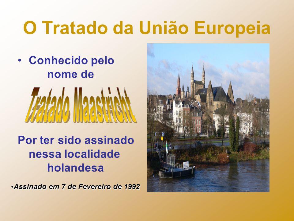 O Tratado da União Europeia Conhecido pelo nome de Por ter sido assinado nessa localidade holandesa Assinado em 7 de Fevereiro de 1992Assinado em 7 de