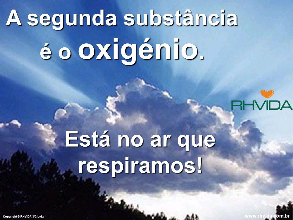 Copyright © RHVIDA S/C Ltda.www.rhvida.com.br A segunda substância é o oxigénio.