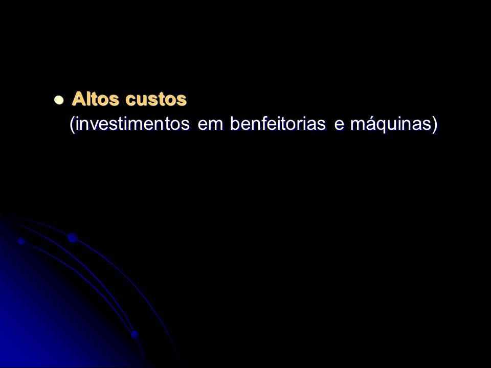 Altos custos Altos custos (investimentos em benfeitorias e máquinas) (investimentos em benfeitorias e máquinas)