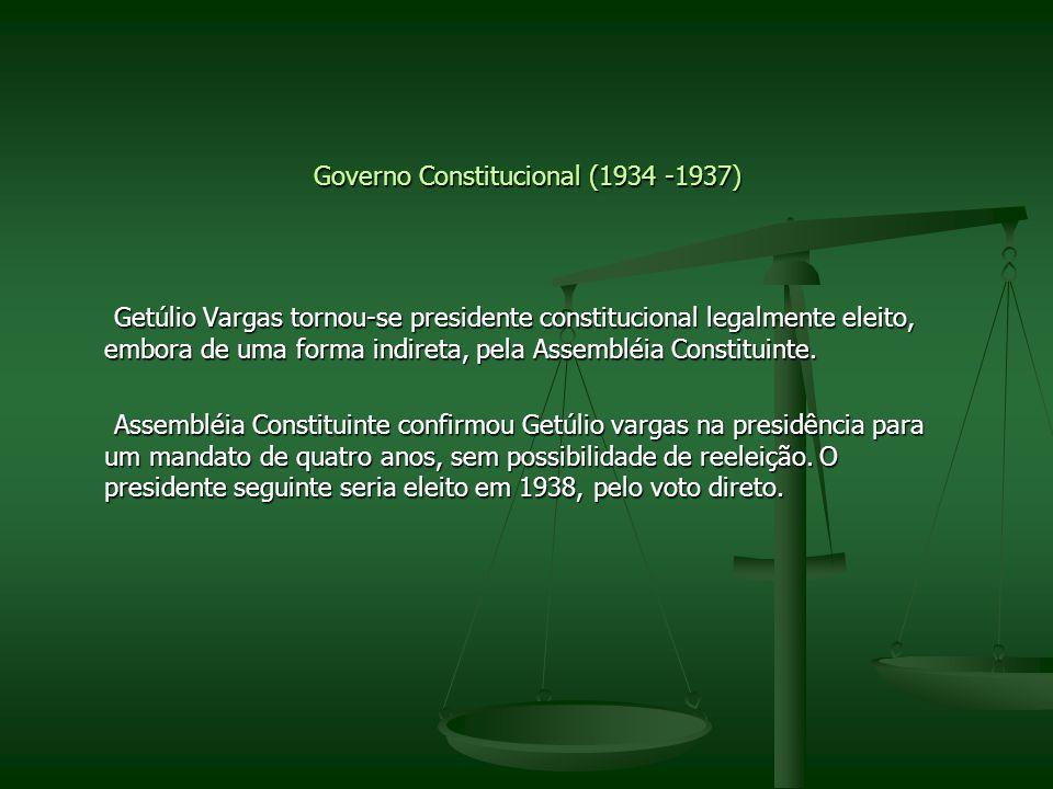 Governo Constitucional (1934 -1937) Getúlio Vargas tornou-se presidente constitucional legalmente eleito, embora de uma forma indireta, pela Assembléi