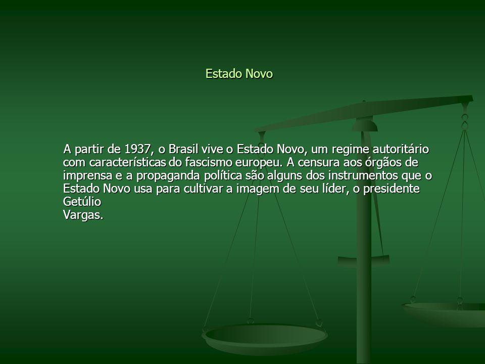 Estado Novo A partir de 1937, o Brasil vive o Estado Novo, um regime autoritário com características do fascismo europeu. A censura aos órgãos de impr