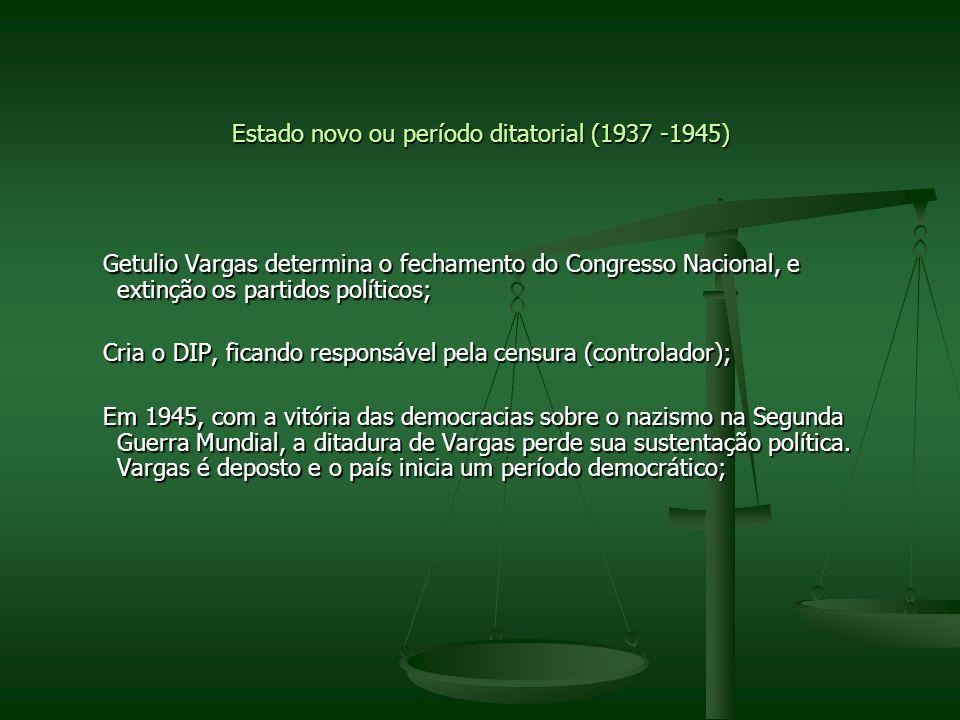 Estado novo ou período ditatorial (1937 -1945) Getulio Vargas determina o fechamento do Congresso Nacional, e extinção os partidos políticos; Getulio