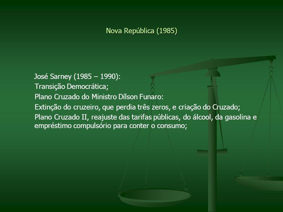 Nova República (1985) José Sarney (1985 – 1990): Transição Democrática; Plano Cruzado do Ministro Dílson Funaro: Extinção do cruzeiro, que perdia três