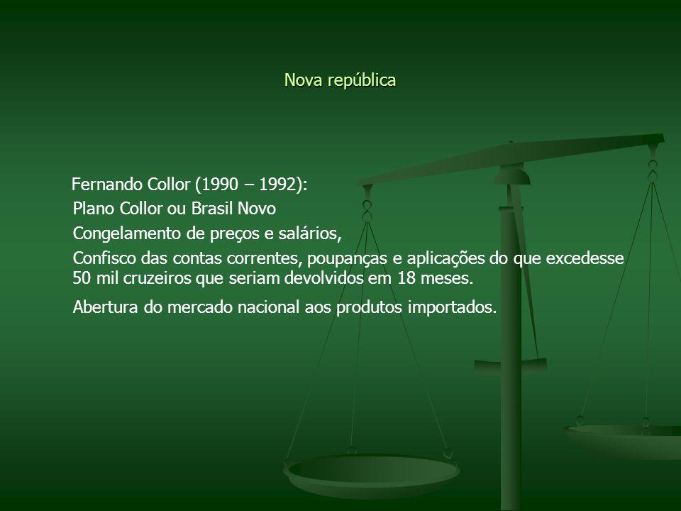 Nova república Fernando Collor (1990 – 1992): Plano Collor ou Brasil Novo Congelamento de preços e salários, Confisco das contas correntes, poupanças