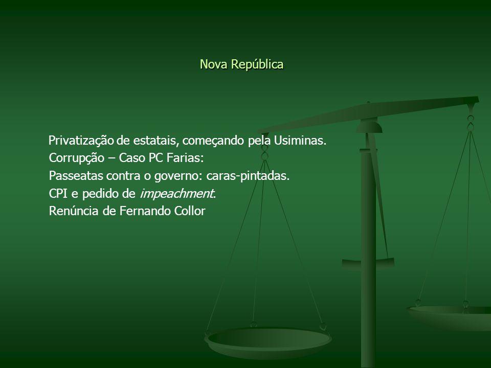 Nova República Privatização de estatais, começando pela Usiminas. Corrupção – Caso PC Farias: Passeatas contra o governo: caras-pintadas. CPI e pedido
