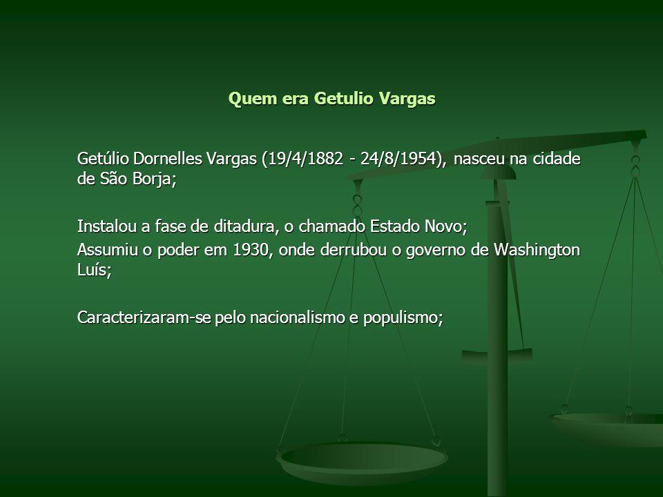 Quem era Getulio Vargas Getúlio Dornelles Vargas (19/4/1882 - 24/8/1954), nasceu na cidade de São Borja; Instalou a fase de ditadura, o chamado Estado