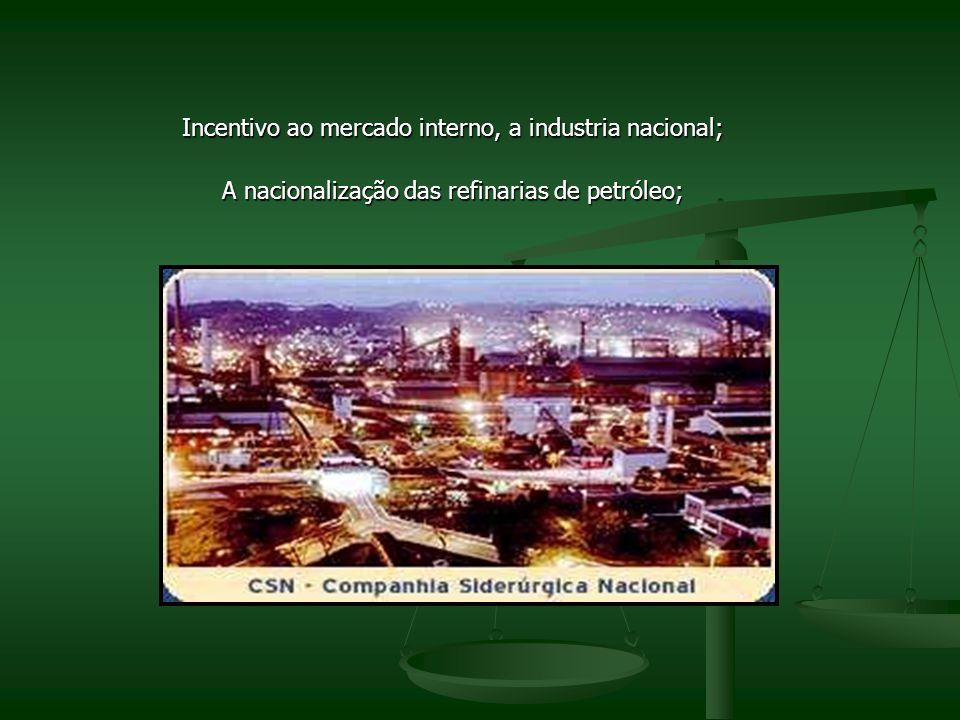Incentivo ao mercado interno, a industria nacional; A nacionalização das refinarias de petróleo;