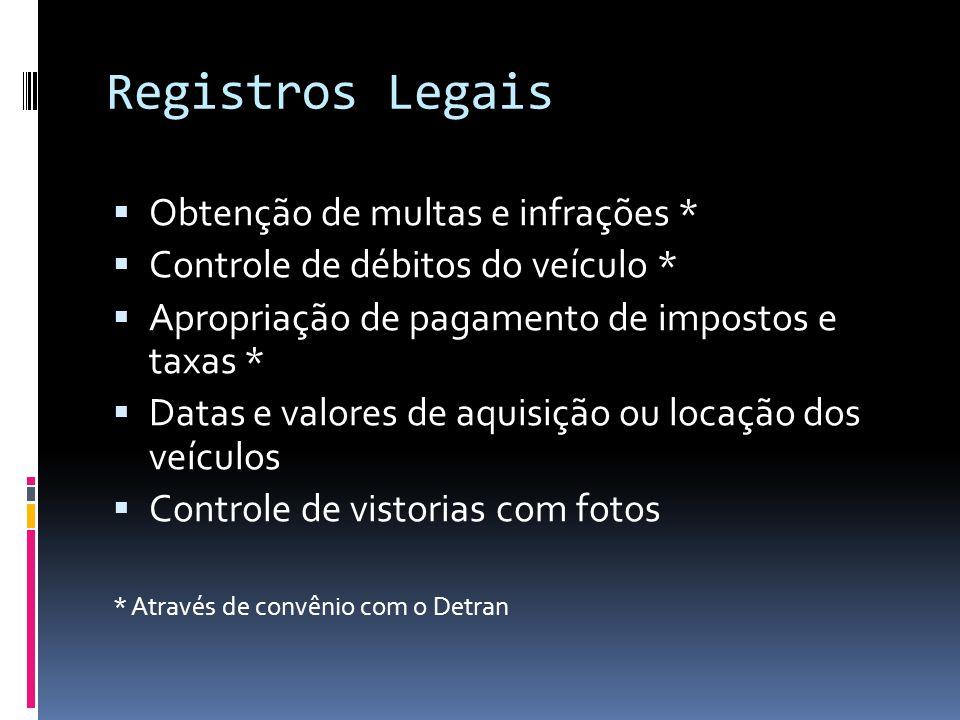 Registros Legais Obtenção de multas e infrações * Controle de débitos do veículo * Apropriação de pagamento de impostos e taxas * Datas e valores de aquisição ou locação dos veículos Controle de vistorias com fotos * Através de convênio com o Detran