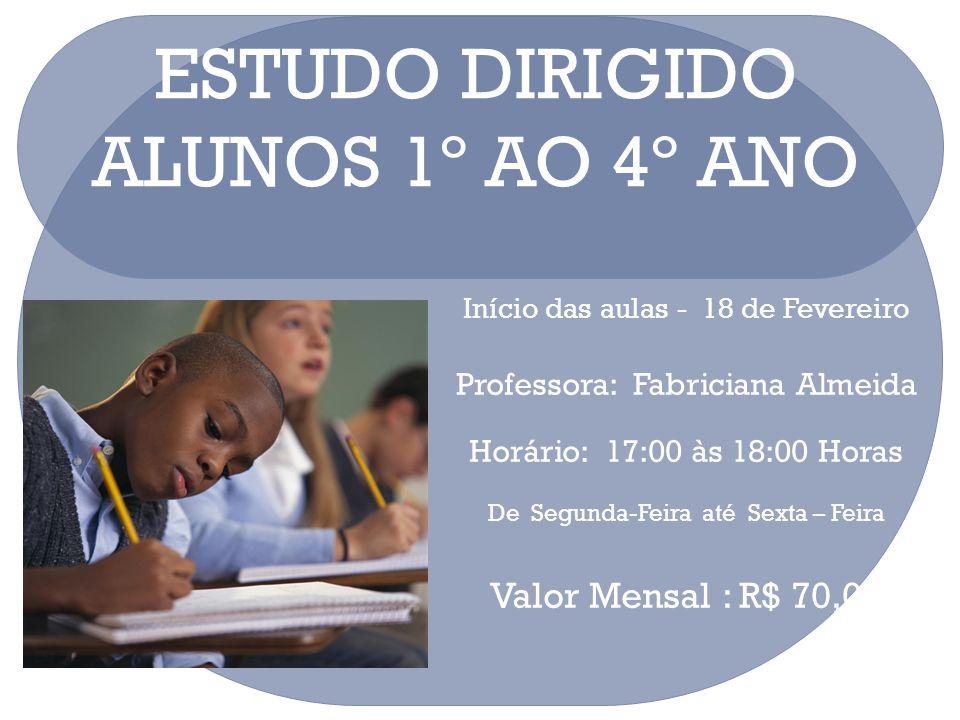 ESTUDO DIRIGIDO ALUNOS 1º AO 4º ANO Início das aulas - 18 de Fevereiro Professora: Fabriciana Almeida Horário: 17:00 às 18:00 Horas De Segunda-Feira a