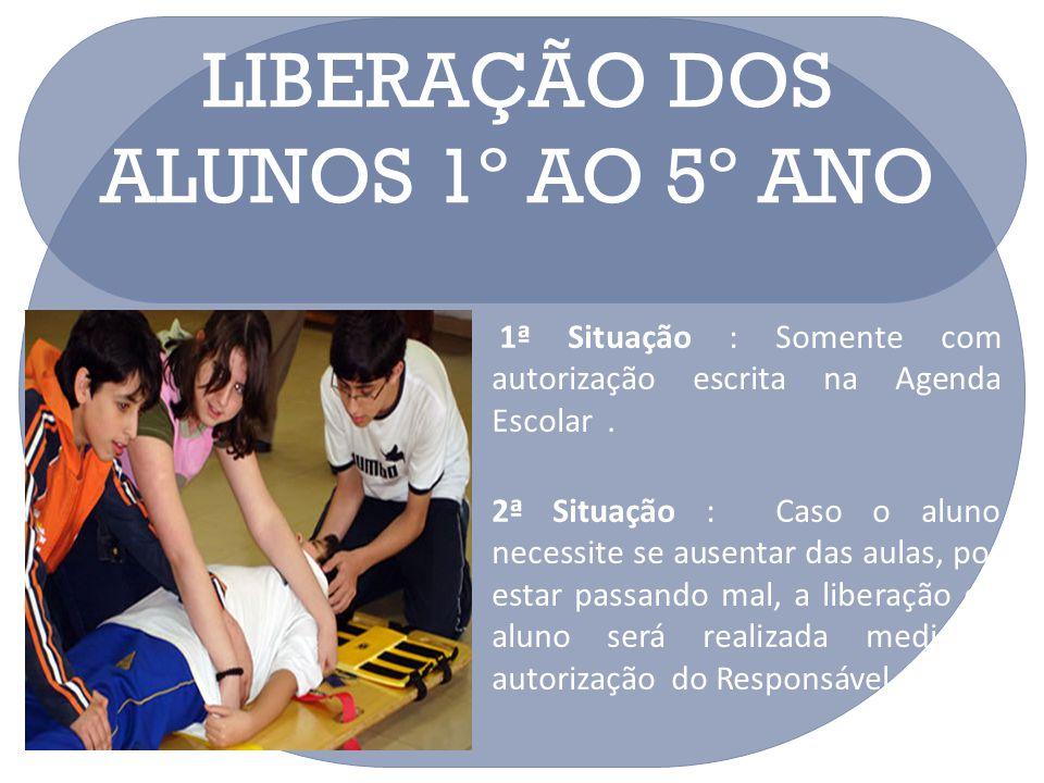 LIBERAÇÃO DOS ALUNOS 1º AO 5º ANO 1ª Situação : Somente com autorização escrita na Agenda Escolar. 2ª Situação : Caso o aluno necessite se ausentar da