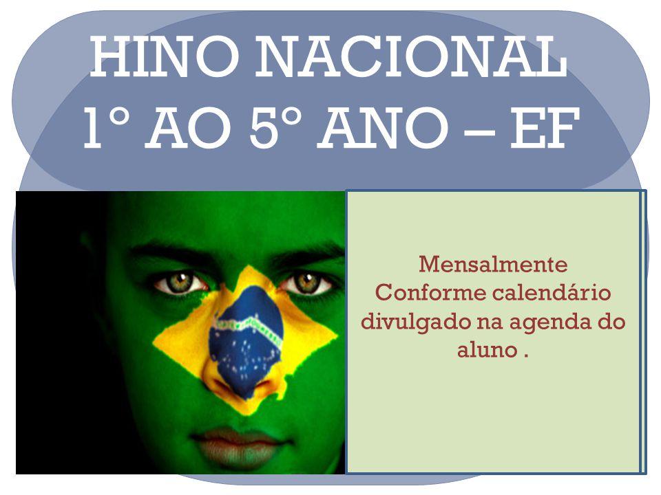 HINO NACIONAL 1º AO 5º ANO – EF Mensalmente Conforme calendário divulgado na agenda do aluno mensalmente. Mensalmente Conforme calendário divulgado na