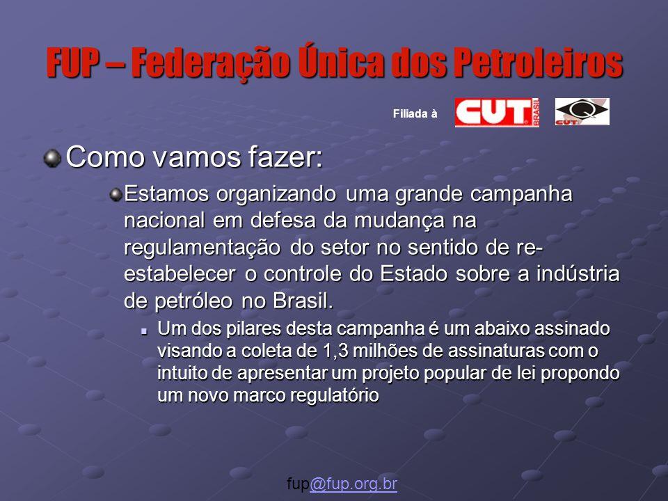 FUP – Federação Única dos Petroleiros Como vamos fazer: Estamos organizando uma grande campanha nacional em defesa da mudança na regulamentação do setor no sentido de re- estabelecer o controle do Estado sobre a indústria de petróleo no Brasil.