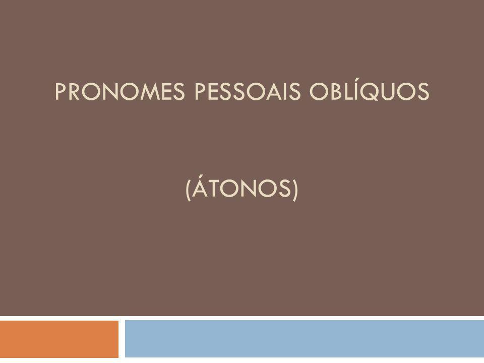 PRONOMES PESSOAIS OBLÍQUOS (ÁTONOS)