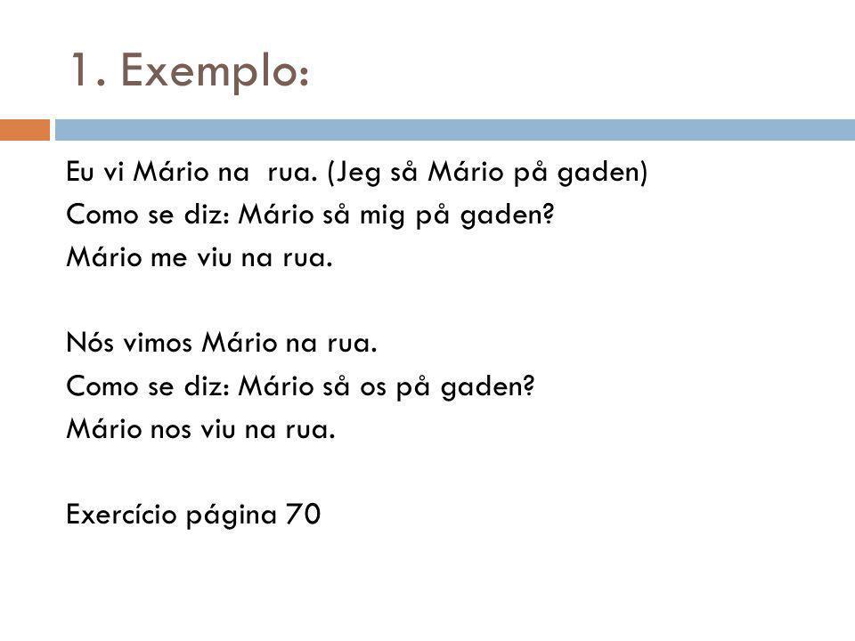 1. Exemplo: Eu vi Mário na rua. (Jeg så Mário på gaden) Como se diz: Mário så mig på gaden? Mário me viu na rua. Nós vimos Mário na rua. Como se diz: