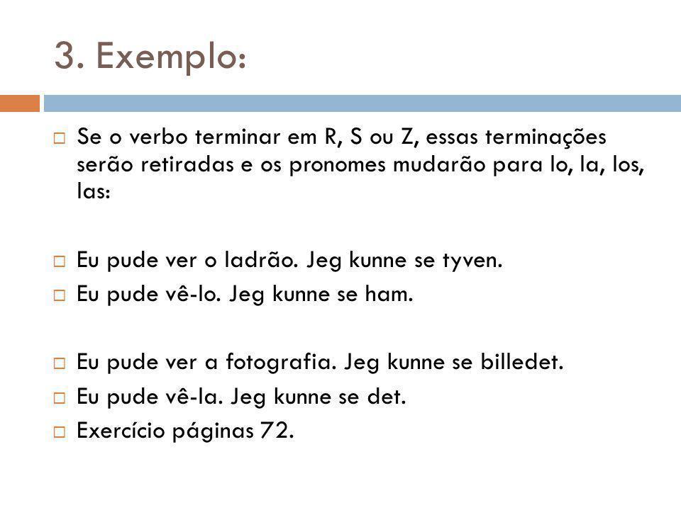 3. Exemplo: Se o verbo terminar em R, S ou Z, essas terminações serão retiradas e os pronomes mudarão para lo, la, los, las: Eu pude ver o ladrão. Jeg