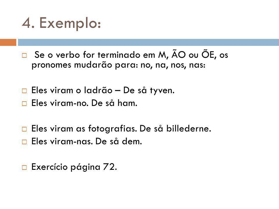 4. Exemplo: Se o verbo for terminado em M, ÃO ou ÕE, os pronomes mudarão para: no, na, nos, nas: Eles viram o ladrão – De så tyven. Eles viram-no. De