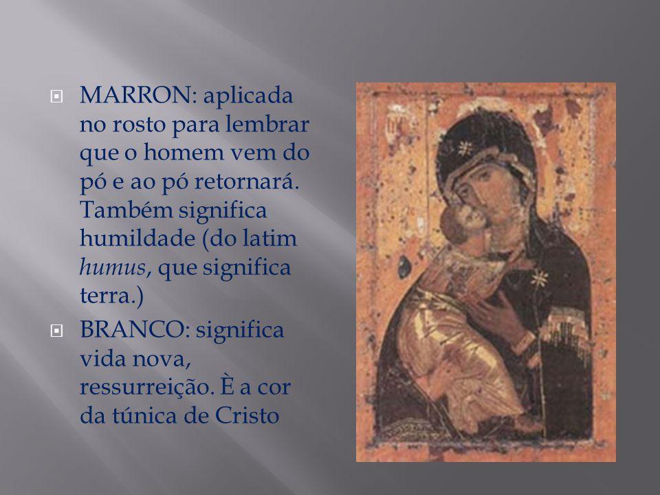 MARRON: aplicada no rosto para lembrar que o homem vem do pó e ao pó retornará. Também significa humildade (do latim humus, que significa terra.) BRAN