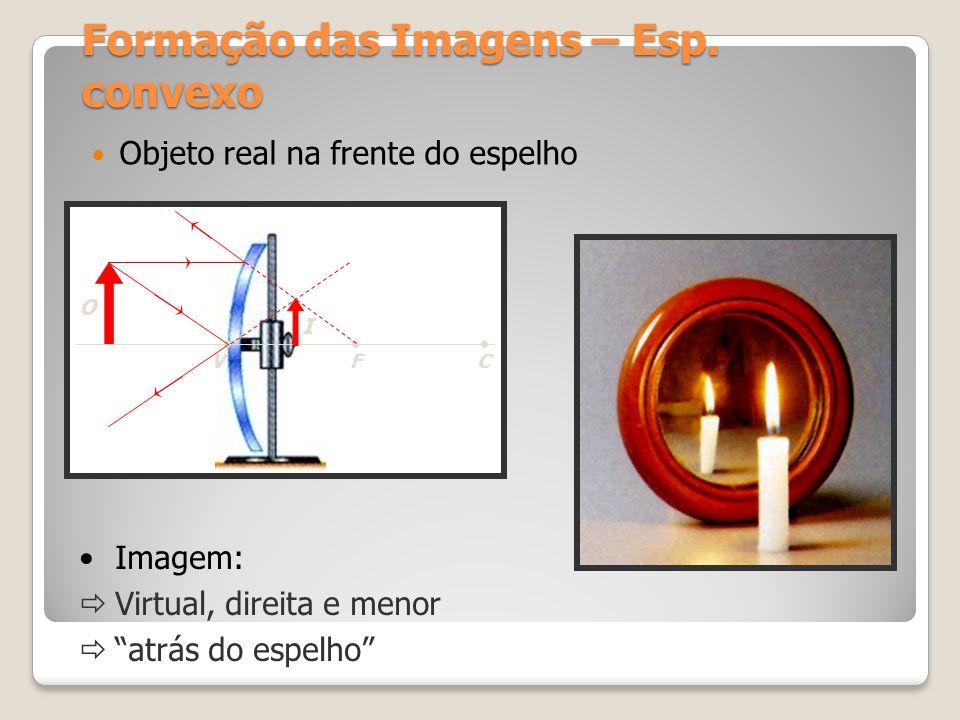 Formação das Imagens – Esp. convexo Objeto real na frente do espelho CFV O I Imagem: Virtual, direita e menor atrás do espelho
