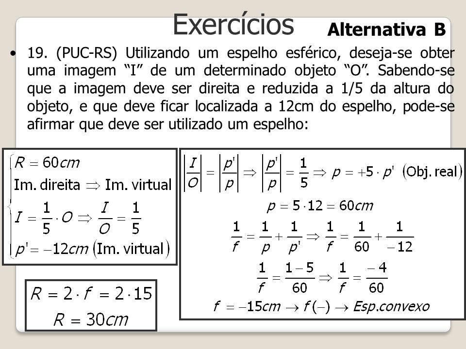 Exercícios 19.(PUC-RS) Utilizando um espelho esférico, deseja-se obter uma imagem I de um determinado objeto O. Sabendo-se que a imagem deve ser direi