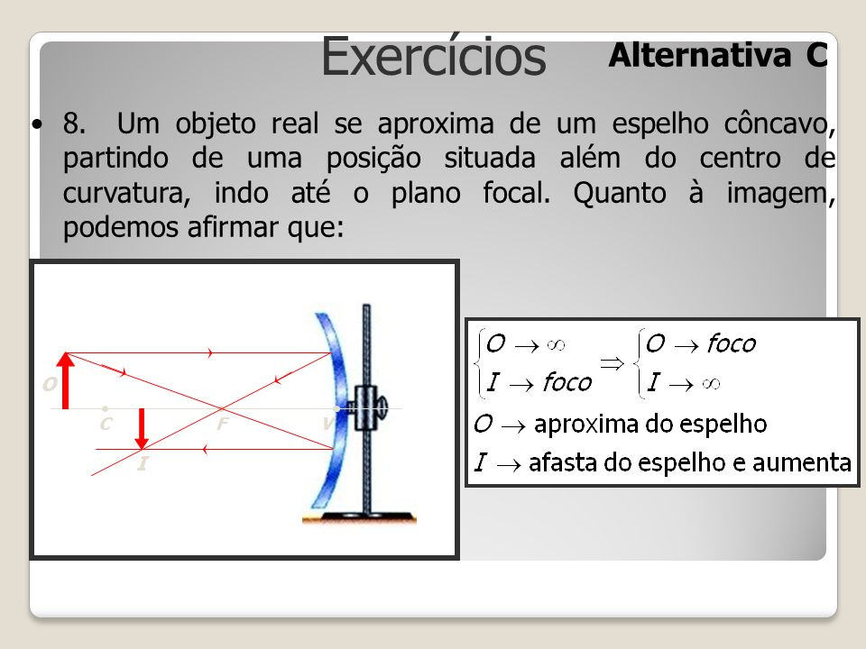 Exercícios 8.Um objeto real se aproxima de um espelho côncavo, partindo de uma posição situada além do centro de curvatura, indo até o plano focal. Qu