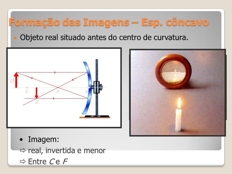 Formação das Imagens – Esp. côncavo Objeto real situado antes do centro de curvatura. CFV O I Imagem: real, invertida e menor Entre C e F
