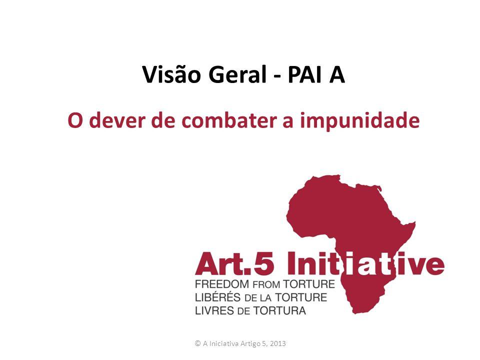 Visão Geral - PAI A O dever de combater a impunidade © A Iniciativa Artigo 5, 2013