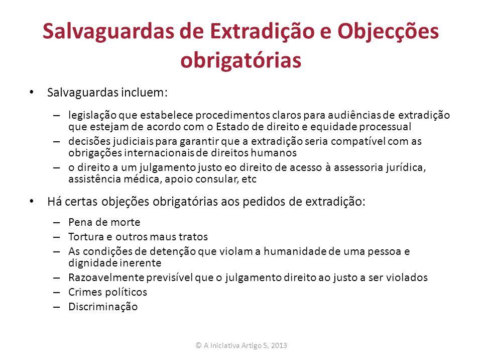 Salvaguardas de Extradição e Objecções obrigatórias Salvaguardas incluem: – legislação que estabelece procedimentos claros para audiências de extradição que estejam de acordo com o Estado de direito e equidade processual – decisões judiciais para garantir que a extradição seria compatível com as obrigações internacionais de direitos humanos – o direito a um julgamento justo eo direito de acesso à assessoria jurídica, assistência médica, apoio consular, etc Há certas objeções obrigatórias aos pedidos de extradição: – Pena de morte – Tortura e outros maus tratos – As condições de detenção que violam a humanidade de uma pessoa e dignidade inerente – Razoavelmente previsível que o julgamento direito ao justo a ser violados – Crimes políticos – Discriminação © A Iniciativa Artigo 5, 2013
