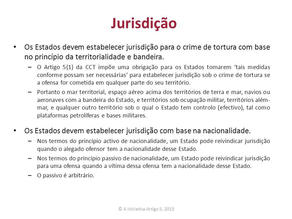 Jurisdição Os Estados devem estabelecer jurisdição para o crime de tortura com base no princípio da territorialidade e bandeira.