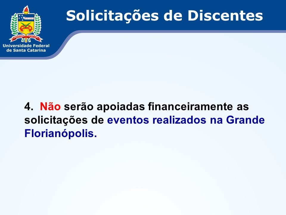 4. Não serão apoiadas financeiramente as solicitações de eventos realizados na Grande Florianópolis. Solicitações de Discentes