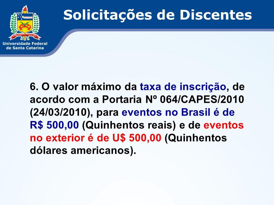 6. O valor máximo da taxa de inscrição, de acordo com a Portaria Nº 064/CAPES/2010 (24/03/2010), para eventos no Brasil é de R$ 500,00 (Quinhentos rea