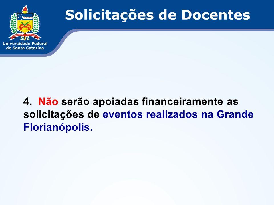 4. Não serão apoiadas financeiramente as solicitações de eventos realizados na Grande Florianópolis. Solicitações de Docentes