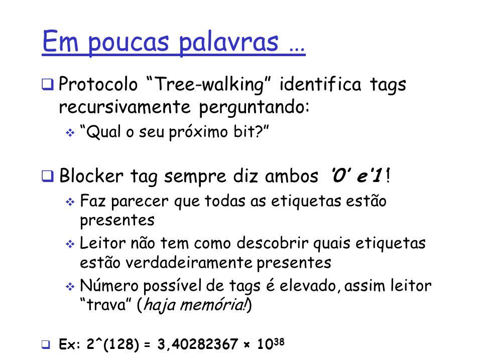 Em poucas palavras … Protocolo Tree-walking identifica tags recursivamente perguntando: Qual o seu próximo bit? Blocker tag sempre diz ambos 0 e1! Faz