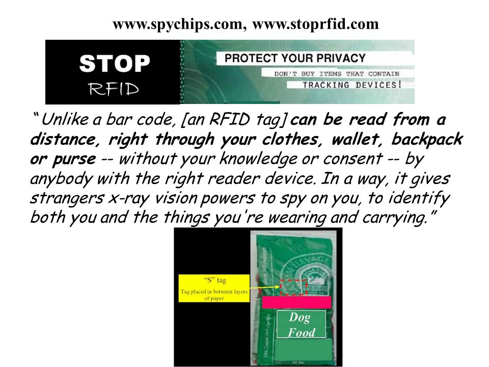 Unlike a bar code, [an RFID tag] can be read from a distance, right through your clothes, wallet, backpack or purse -- without your knowledge or conse