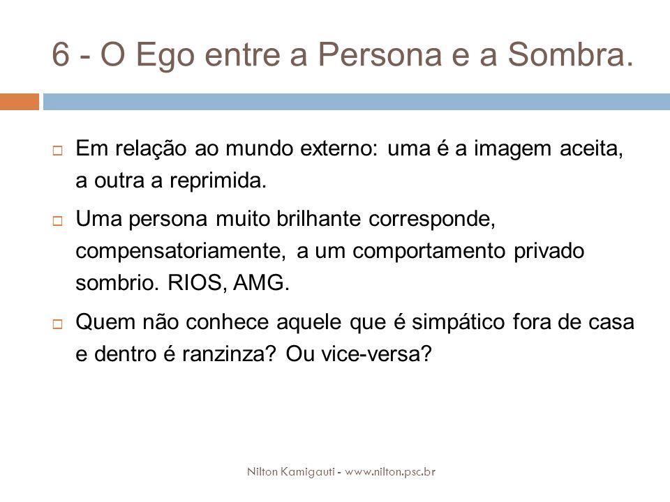 6 - O Ego entre a Persona e a Sombra. Em relação ao mundo externo: uma é a imagem aceita, a outra a reprimida. Uma persona muito brilhante corresponde