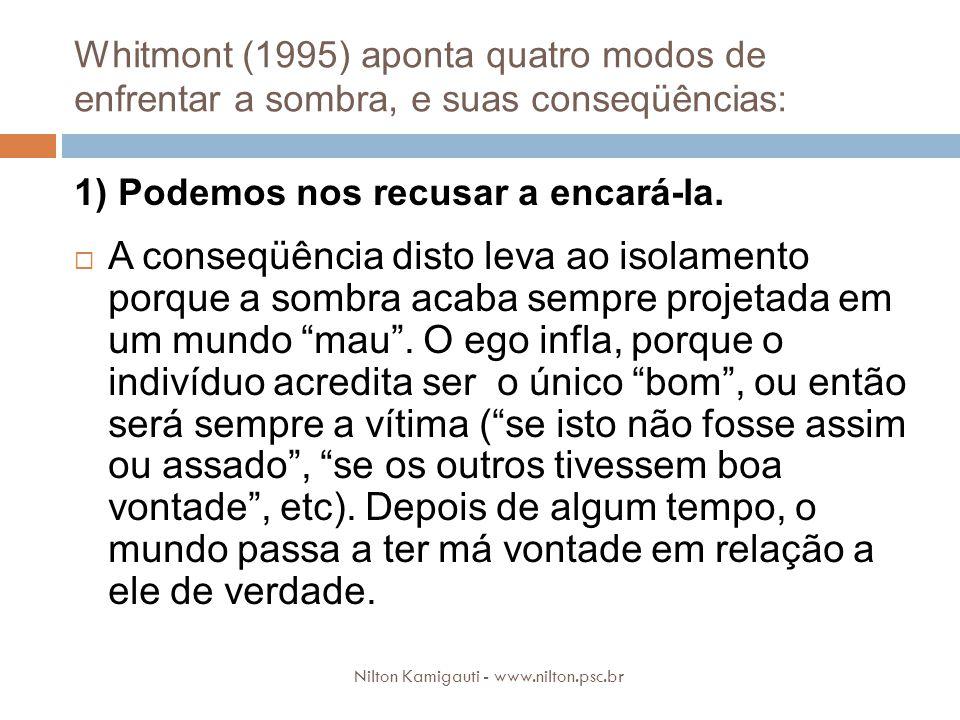 Whitmont (1995) aponta quatro modos de enfrentar a sombra, e suas conseqüências: Nilton Kamigauti - www.nilton.psc.br 1) Podemos nos recusar a encará-la.