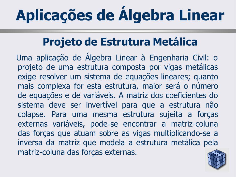 Uma aplicação de Álgebra Linear à Engenharia Civil: o projeto de uma estrutura composta por vigas metálicas exige resolver um sistema de equações lineares; quanto mais complexa for esta estrutura, maior será o número de equações e de variáveis.
