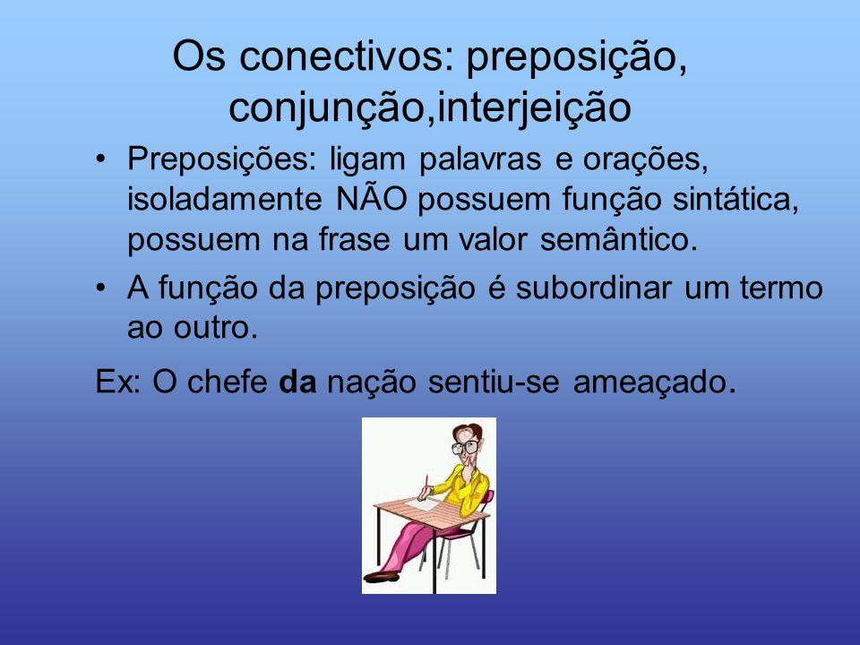 Os conectivos: preposição, conjunção,interjeição Preposições: ligam palavras e orações, isoladamente NÃO possuem função sintática, possuem na frase um