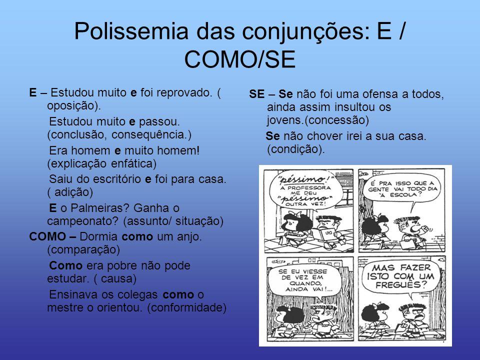 Polissemia das conjunções: E / COMO/SE E – Estudou muito e foi reprovado. ( oposição). Estudou muito e passou. (conclusão, consequência.) Era homem e