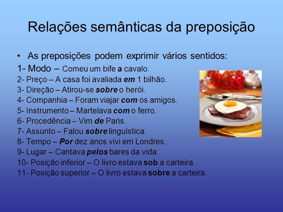 Relações semânticas da preposição As preposições podem exprimir vários sentidos: 1- Modo – Comeu um bife a cavalo. 2- Preço – A casa foi avaliada em 1